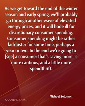 As we get toward the end of the winter season and early spring, we'll probably go through another wave of elevated energy prices, and it will bode ill for discretionary consumer spending. Consumer spending might be rather lackluster for some time, perhaps a year or two. In the end we're going to [see] a consumer that's saving more, is more cautious, and a little more spendthrift.