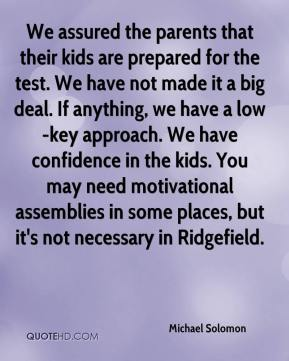 Michael Solomon  - We assured the parents that their kids are prepared for the test. We have not made it a big deal. If anything, we have a low-key approach. We have confidence in the kids. You may need motivational assemblies in some places, but it's not necessary in Ridgefield.