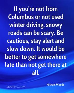 Michael Woods  - If you're not from Columbus or not used winter driving, snowy roads can be scary. Be cautious, stay alert and slow down. It would be better to get somewhere late than not get there at all.