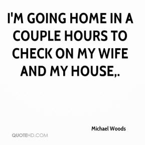 Michael Woods  - I'm going home in a couple hours to check on my wife and my house.