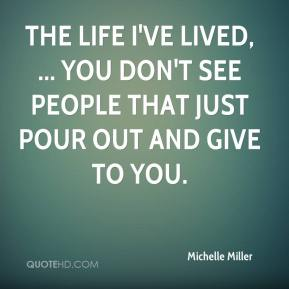 Michelle Miller  - The life I've lived, ... you don't see people that just pour out and give to you.