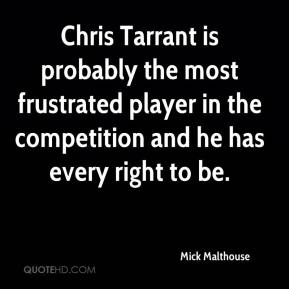 Mick Malthouse  - Chris Tarrant is probably the most frustrated player in the competition and he has every right to be.