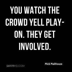 Mick Malthouse  - You watch the crowd yell play-on. They get involved.