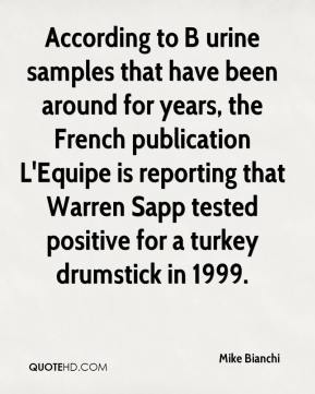 Mike Bianchi  - According to B urine samples that have been around for years, the French publication L'Equipe is reporting that Warren Sapp tested positive for a turkey drumstick in 1999.