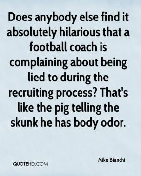 Mike Bianchi  - Does anybody else find it absolutely hilarious that a football coach is complaining about being lied to during the recruiting process? That's like the pig telling the skunk he has body odor.