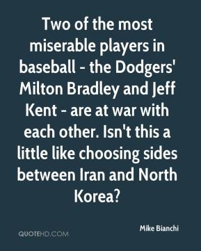 Mike Bianchi  - Two of the most miserable players in baseball - the Dodgers' Milton Bradley and Jeff Kent - are at war with each other. Isn't this a little like choosing sides between Iran and North Korea?