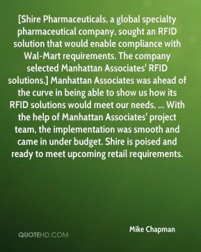 Mike Chapman  - [Shire Pharmaceuticals, a global specialty pharmaceutical company, sought an RFID solution that would enable compliance with Wal-Mart requirements. The company selected Manhattan Associates' RFID solutions.] Manhattan Associates was ahead of the curve in being able to show us how its RFID solutions would meet our needs, ... With the help of Manhattan Associates' project team, the implementation was smooth and came in under budget. Shire is poised and ready to meet upcoming retail requirements.