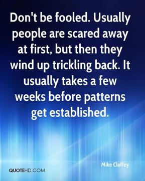 Mike Claffey  - Don't be fooled. Usually people are scared away at first, but then they wind up trickling back. It usually takes a few weeks before patterns get established.