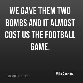 Mike Conners  - We gave them two bombs and it almost cost us the football game.