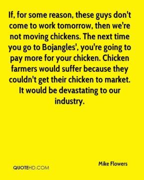 Mike Flowers  - If, for some reason, these guys don't come to work tomorrow, then we're not moving chickens. The next time you go to Bojangles', you're going to pay more for your chicken. Chicken farmers would suffer because they couldn't get their chicken to market. It would be devastating to our industry.