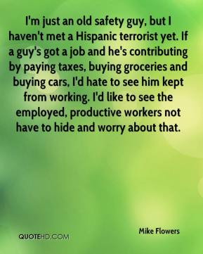 Mike Flowers  - I'm just an old safety guy, but I haven't met a Hispanic terrorist yet. If a guy's got a job and he's contributing by paying taxes, buying groceries and buying cars, I'd hate to see him kept from working. I'd like to see the employed, productive workers not have to hide and worry about that.