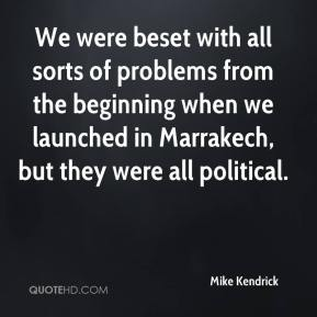 Mike Kendrick  - We were beset with all sorts of problems from the beginning when we launched in Marrakech, but they were all political.