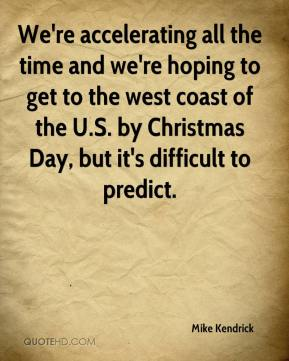 Mike Kendrick  - We're accelerating all the time and we're hoping to get to the west coast of the U.S. by Christmas Day, but it's difficult to predict.