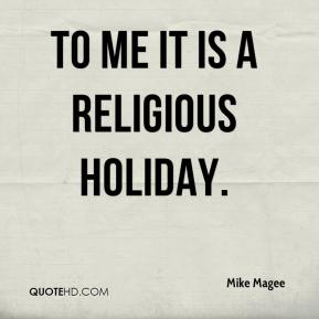 Mike Magee  - To me it is a religious holiday.
