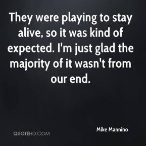 Mike Mannino  - They were playing to stay alive, so it was kind of expected. I'm just glad the majority of it wasn't from our end.