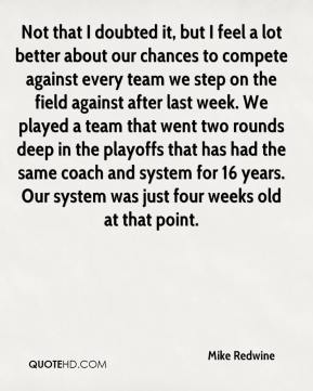 Mike Redwine  - Not that I doubted it, but I feel a lot better about our chances to compete against every team we step on the field against after last week. We played a team that went two rounds deep in the playoffs that has had the same coach and system for 16 years. Our system was just four weeks old at that point.