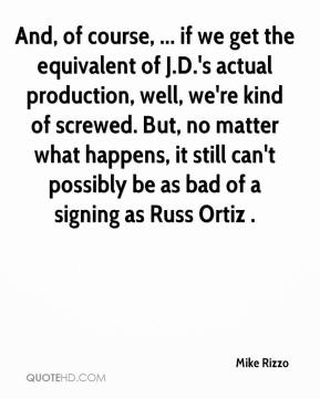 Mike Rizzo  - And, of course, ... if we get the equivalent of J.D.'s actual production, well, we're kind of screwed. But, no matter what happens, it still can't possibly be as bad of a signing as Russ Ortiz .