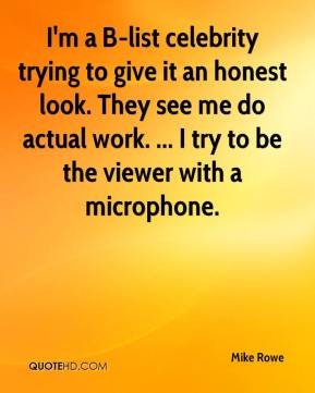 Mike Rowe  - I'm a B-list celebrity trying to give it an honest look. They see me do actual work. ... I try to be the viewer with a microphone.