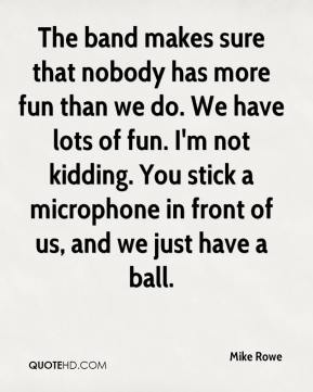 Mike Rowe  - The band makes sure that nobody has more fun than we do. We have lots of fun. I'm not kidding. You stick a microphone in front of us, and we just have a ball.