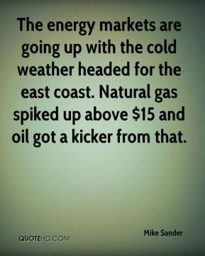 Mike Sander  - The energy markets are going up with the cold weather headed for the east coast. Natural gas spiked up above $15 and oil got a kicker from that.