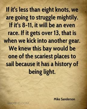 If it's less than eight knots, we are going to struggle mightily. If it's 8-11, it will be an even race. If it gets over 13, that is when we kick into another gear. We knew this bay would be one of the scariest places to sail because it has a history of being light.