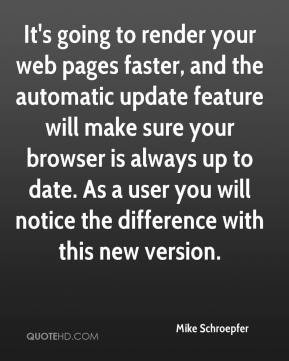 Mike Schroepfer  - It's going to render your web pages faster, and the automatic update feature will make sure your browser is always up to date. As a user you will notice the difference with this new version.