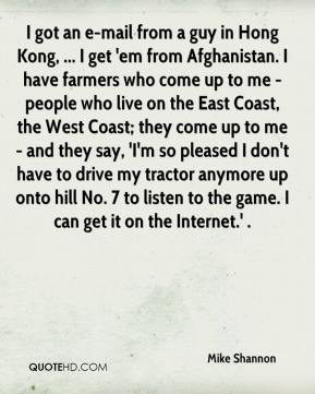 Mike Shannon  - I got an e-mail from a guy in Hong Kong, ... I get 'em from Afghanistan. I have farmers who come up to me - people who live on the East Coast, the West Coast; they come up to me - and they say, 'I'm so pleased I don't have to drive my tractor anymore up onto hill No. 7 to listen to the game. I can get it on the Internet.' .