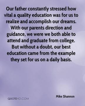 Mike Shannon  - Our father constantly stressed how vital a quality education was for us to realize and accomplish our dreams. With our parents direction and guidance, we were we both able to attend and graduate from college. But without a doubt, our best education came from the example they set for us on a daily basis.
