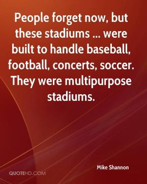 Mike Shannon  - People forget now, but these stadiums ... were built to handle baseball, football, concerts, soccer. They were multipurpose stadiums.