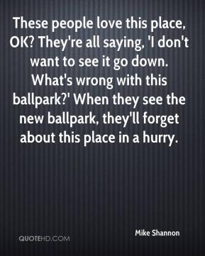 These people love this place, OK? They're all saying, 'I don't want to see it go down. What's wrong with this ballpark?' When they see the new ballpark, they'll forget about this place in a hurry.