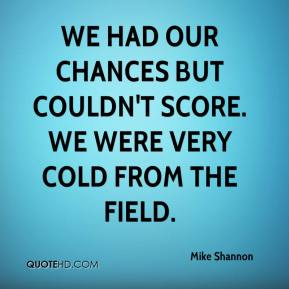 We had our chances but couldn't score. We were very cold from the field.