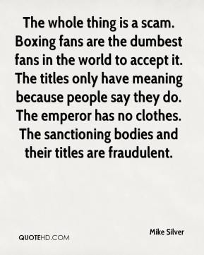 Mike Silver  - The whole thing is a scam. Boxing fans are the dumbest fans in the world to accept it. The titles only have meaning because people say they do. The emperor has no clothes. The sanctioning bodies and their titles are fraudulent.