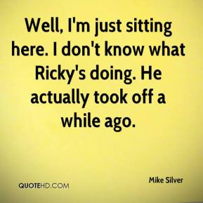 Well, I'm just sitting here. I don't know what Ricky's doing. He actually took off a while ago.