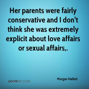 Morgan Hallett  - Her parents were fairly conservative and I don't think she was extremely explicit about love affairs or sexual affairs.
