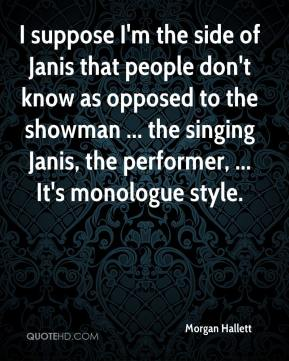 Morgan Hallett  - I suppose I'm the side of Janis that people don't know as opposed to the showman ... the singing Janis, the performer, ... It's monologue style.