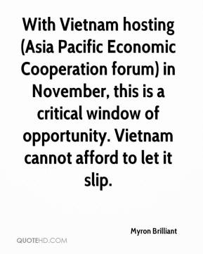 Myron Brilliant  - With Vietnam hosting (Asia Pacific Economic Cooperation forum) in November, this is a critical window of opportunity. Vietnam cannot afford to let it slip.