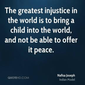 The greatest injustice in the world is to bring a child into the world, and not be able to offer it peace.