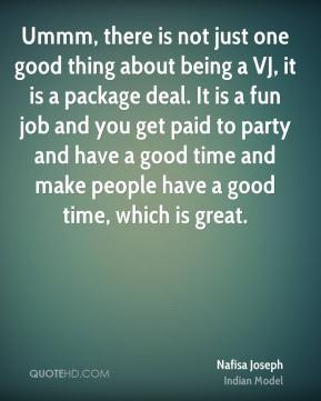 Ummm, there is not just one good thing about being a VJ, it is a package deal. It is a fun job and you get paid to party and have a good time and make people have a good time, which is great.