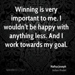 Winning is very important to me. I wouldn't be happy with anything less. And I work towards my goal.