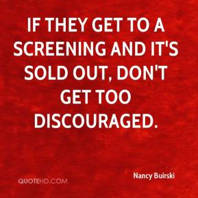 Nancy Buirski  - If they get to a screening and it's sold out, don't get too discouraged.