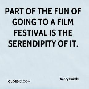 Nancy Buirski  - Part of the fun of going to a film festival is the serendipity of it.