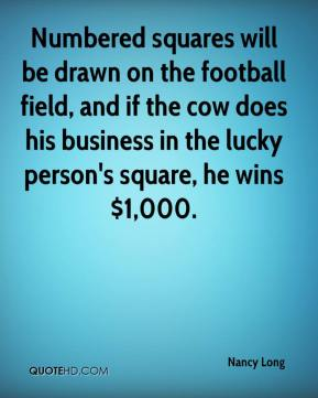 Nancy Long  - Numbered squares will be drawn on the football field, and if the cow does his business in the lucky person's square, he wins $1,000.