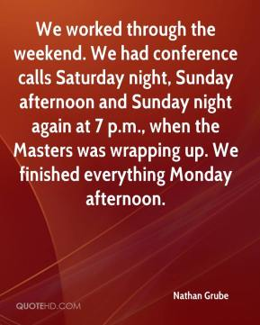 Nathan Grube  - We worked through the weekend. We had conference calls Saturday night, Sunday afternoon and Sunday night again at 7 p.m., when the Masters was wrapping up. We finished everything Monday afternoon.