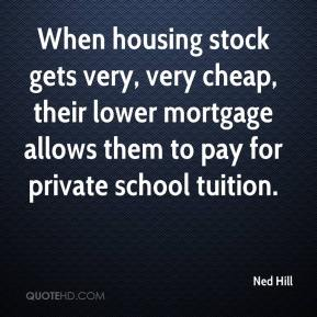 Ned Hill  - When housing stock gets very, very cheap, their lower mortgage allows them to pay for private school tuition.