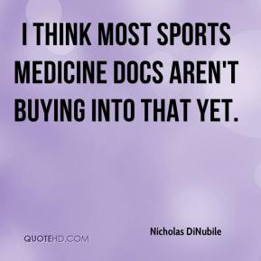 Nicholas DiNubile  - I think most sports medicine docs aren't buying into that yet.