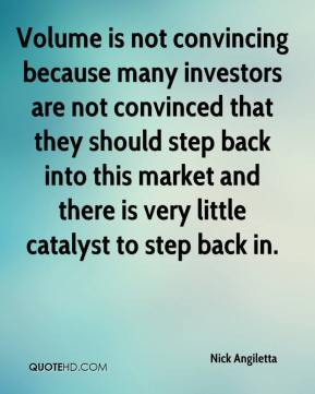Nick Angiletta  - Volume is not convincing because many investors are not convinced that they should step back into this market and there is very little catalyst to step back in.