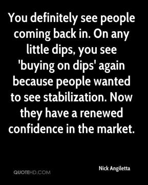 Nick Angiletta  - You definitely see people coming back in. On any little dips, you see 'buying on dips' again because people wanted to see stabilization. Now they have a renewed confidence in the market.