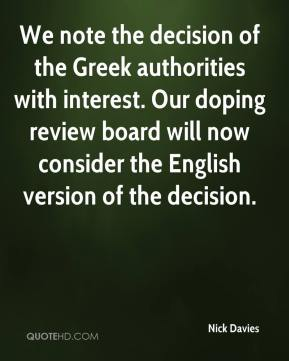 Nick Davies  - We note the decision of the Greek authorities with interest. Our doping review board will now consider the English version of the decision.
