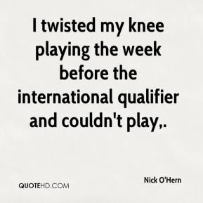 Nick O'Hern  - I twisted my knee playing the week before the international qualifier and couldn't play.