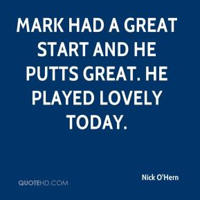 Nick O'Hern  - Mark had a great start and he putts great. He played lovely today.